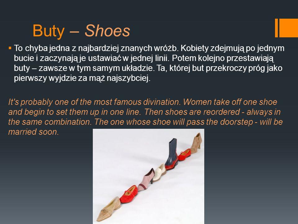 Buty – Shoes To chyba jedna z najbardziej znanych wróżb. Kobiety zdejmują po jednym bucie i zaczynają je ustawiać w jednej linii. Potem kolejno przest
