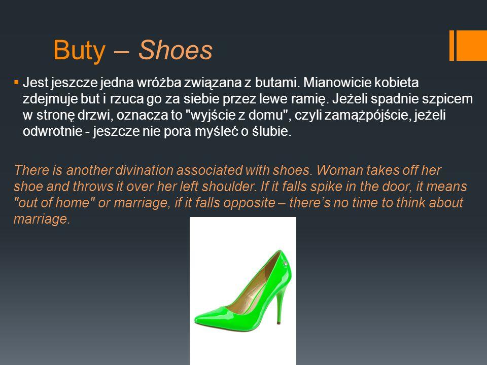 Buty – Shoes Jest jeszcze jedna wróżba związana z butami. Mianowicie kobieta zdejmuje but i rzuca go za siebie przez lewe ramię. Jeżeli spadnie szpice