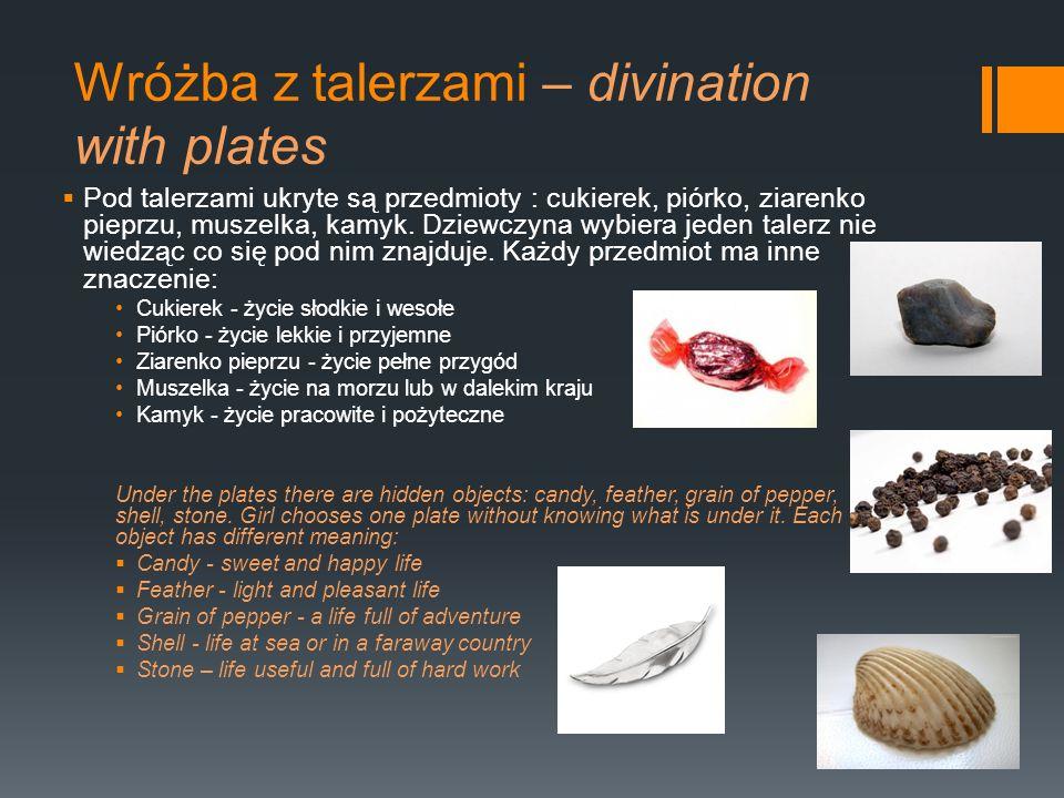 Wróżba z talerzami – divination with plates Pod talerzami ukryte są przedmioty : cukierek, piórko, ziarenko pieprzu, muszelka, kamyk. Dziewczyna wybie