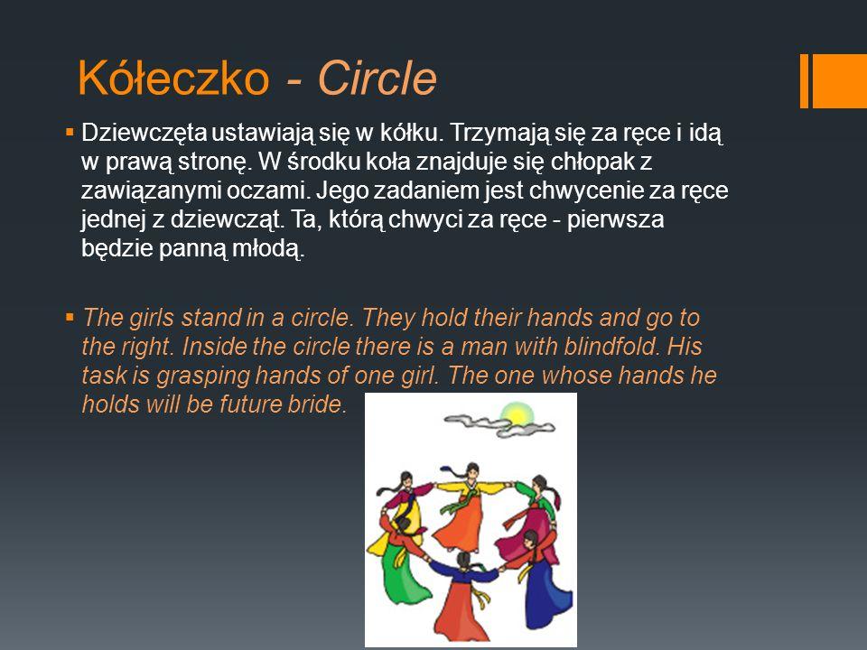 Kółeczko - Circle Dziewczęta ustawiają się w kółku. Trzymają się za ręce i idą w prawą stronę. W środku koła znajduje się chłopak z zawiązanymi oczami
