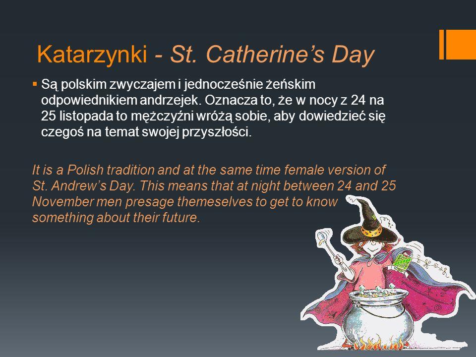 Są polskim zwyczajem i jednocześnie żeńskim odpowiednikiem andrzejek. Oznacza to, że w nocy z 24 na 25 listopada to mężczyźni wróżą sobie, aby dowiedz