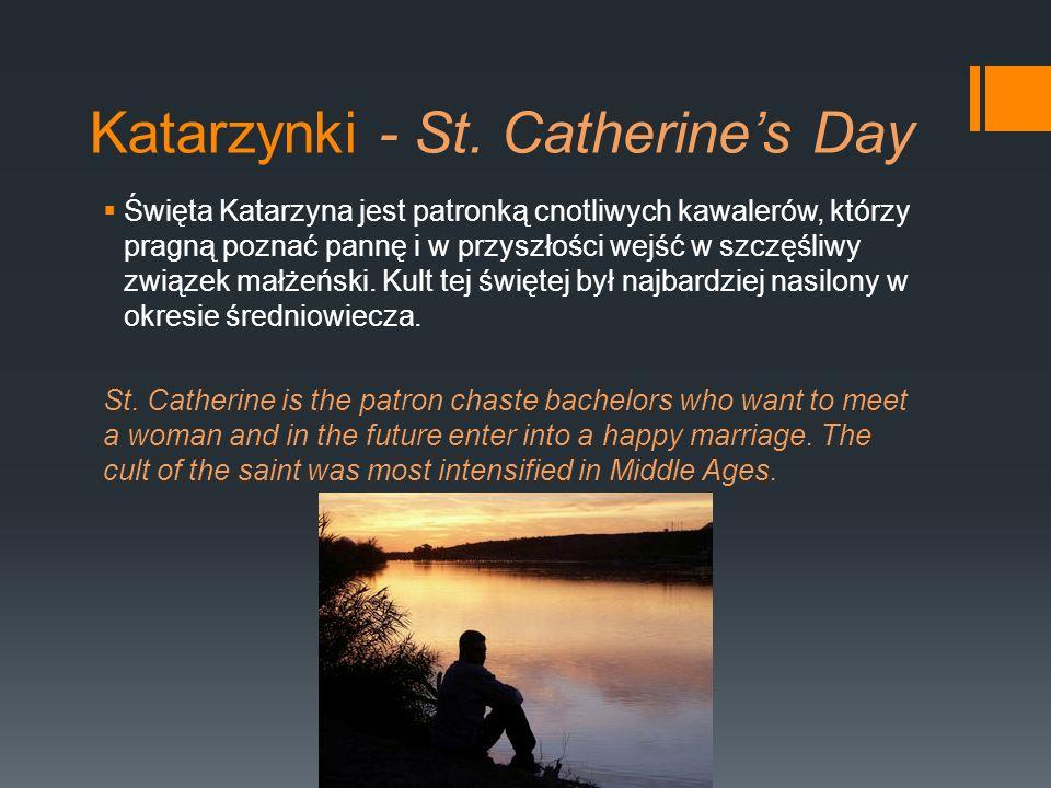 Katarzynki - St. Catherines Day Święta Katarzyna jest patronką cnotliwych kawalerów, którzy pragną poznać pannę i w przyszłości wejść w szczęśliwy zwi