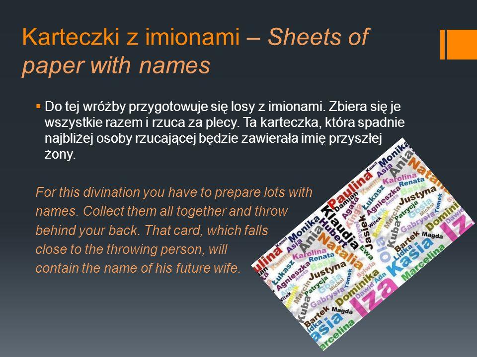 Karteczki z imionami – Sheets of paper with names Do tej wróżby przygotowuje się losy z imionami. Zbiera się je wszystkie razem i rzuca za plecy. Ta k