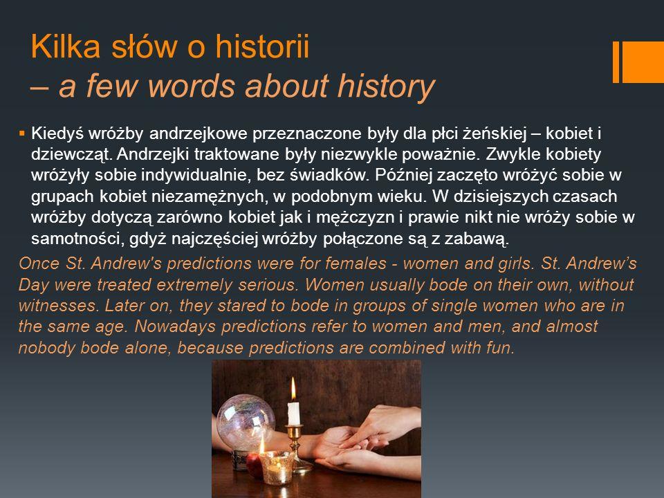 Kilka słów o historii – a few words about history Kiedyś wróżby andrzejkowe przeznaczone były dla płci żeńskiej – kobiet i dziewcząt. Andrzejki trakto