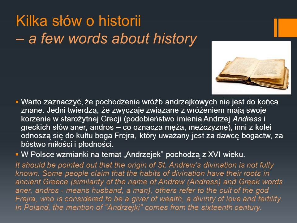 Kilka słów o historii – a few words about history Warto zaznaczyć, że pochodzenie wróżb andrzejkowych nie jest do końca znane. Jedni twierdzą, że zwyc