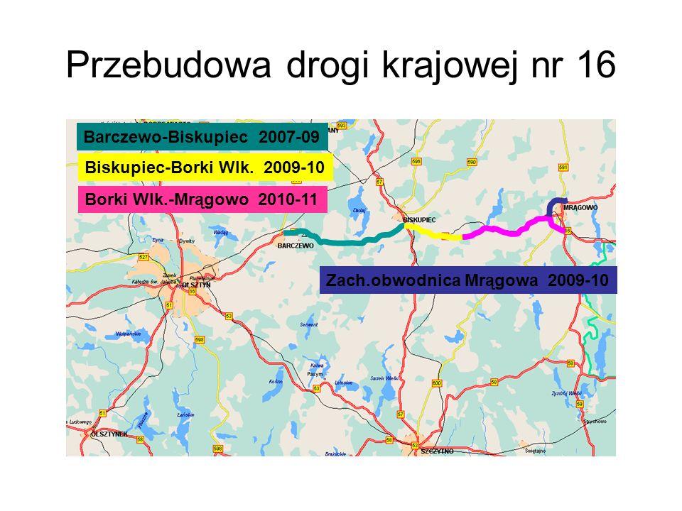 Przebudowa drogi krajowej nr 16 Barczewo-Biskupiec 2007-09 Biskupiec-Borki Wlk. 2009-10 Borki Wlk.-Mrągowo 2010-11 Zach.obwodnica Mrągowa 2009-10