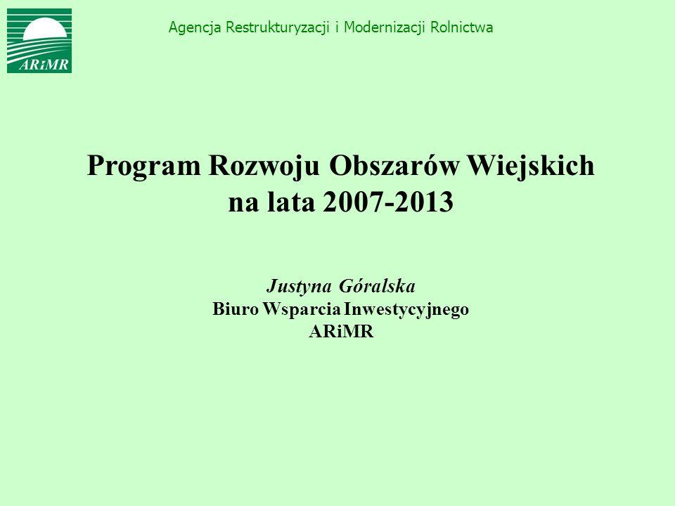Agencja Restrukturyzacji i Modernizacji Rolnictwa Program Rozwoju Obszarów Wiejskich na lata 2007-2013 Justyna Góralska Biuro Wsparcia Inwestycyjnego