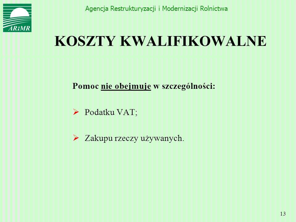 Agencja Restrukturyzacji i Modernizacji Rolnictwa 13 KOSZTY KWALIFIKOWALNE Pomoc nie obejmuje w szczególności: Podatku VAT; Zakupu rzeczy używanych.