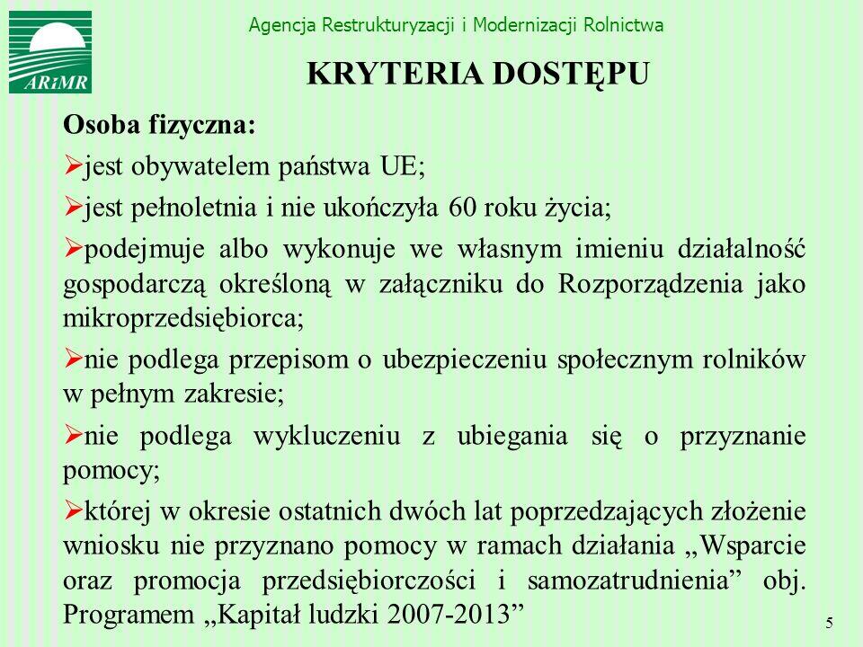 Agencja Restrukturyzacji i Modernizacji Rolnictwa 5 KRYTERIA DOSTĘPU Osoba fizyczna: jest obywatelem państwa UE; jest pełnoletnia i nie ukończyła 60 r