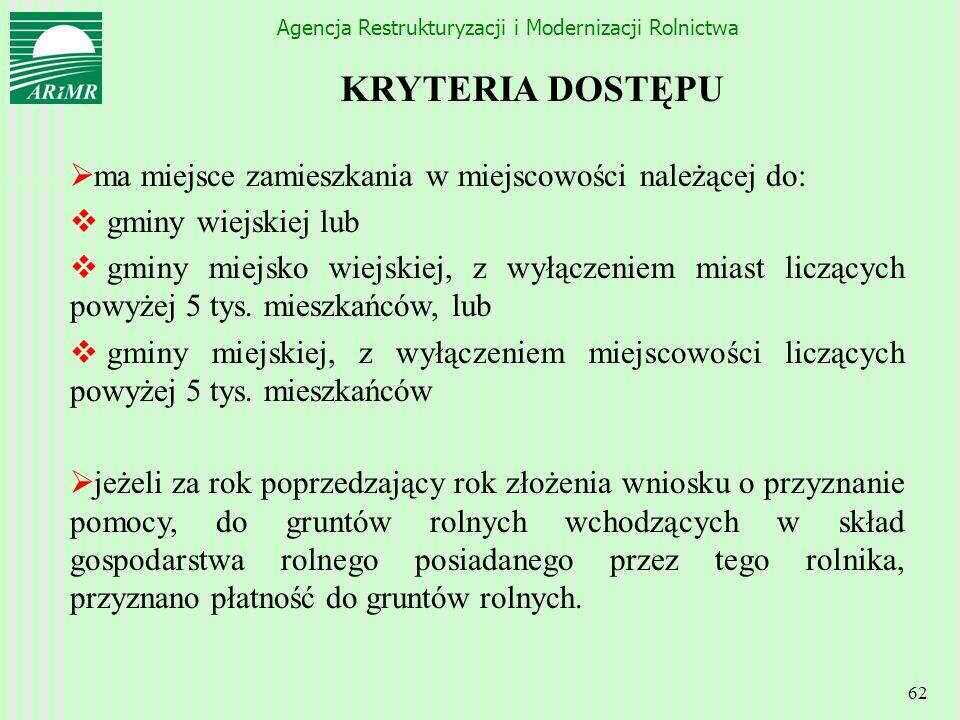 Agencja Restrukturyzacji i Modernizacji Rolnictwa 62 KRYTERIA DOSTĘPU ma miejsce zamieszkania w miejscowości należącej do: gminy wiejskiej lub gminy m
