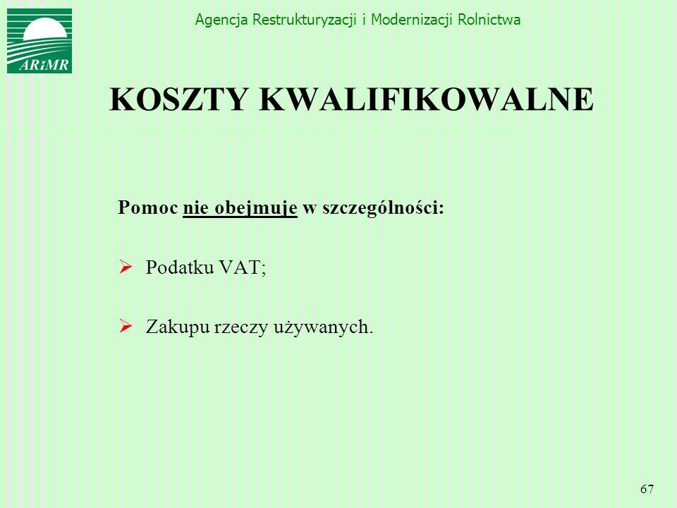 Agencja Restrukturyzacji i Modernizacji Rolnictwa 67 KOSZTY KWALIFIKOWALNE Pomoc nie obejmuje w szczególności: Podatku VAT; Zakupu rzeczy używanych.
