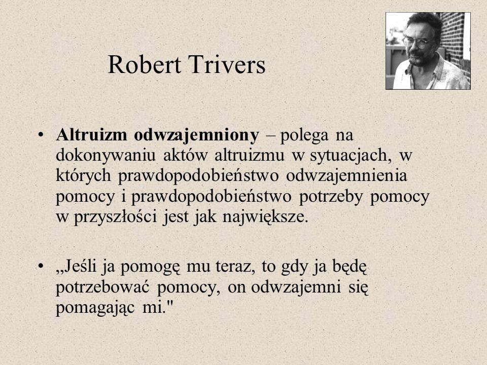 Robert Trivers Altruizm odwzajemniony – polega na dokonywaniu aktów altruizmu w sytuacjach, w których prawdopodobieństwo odwzajemnienia pomocy i prawd