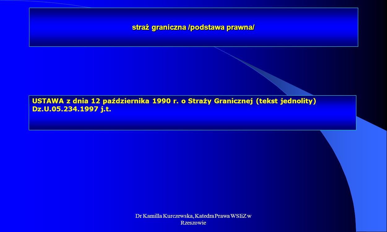 Dr Kamilla Kurczewska, Katedra Prawa WSIiZ w Rzeszowie straż graniczna /podstawa prawna/ USTAWA z dnia 12 października 1990 r. o Straży Granicznej (te