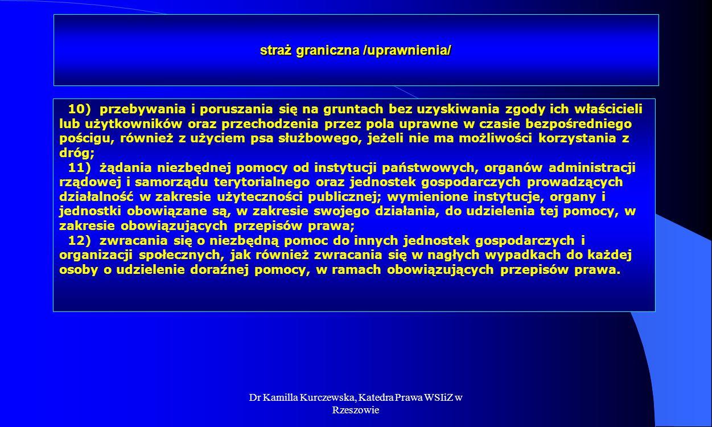 Dr Kamilla Kurczewska, Katedra Prawa WSIiZ w Rzeszowie straż graniczna /uprawnienia/ 10) przebywania i poruszania się na gruntach bez uzyskiwania zgod