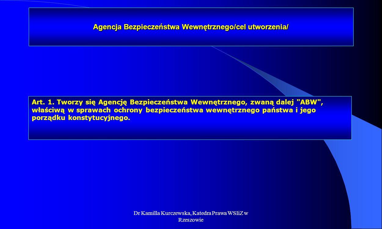 Dr Kamilla Kurczewska, Katedra Prawa WSIiZ w Rzeszowie Agencja Bezpieczeństwa Wewnętrznego/cel utworzenia/ Art. 1. Tworzy się Agencję Bezpieczeństwa W