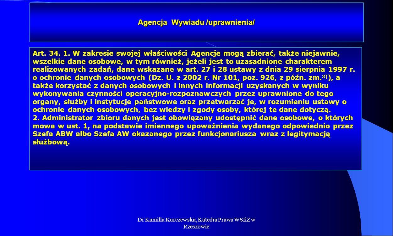Dr Kamilla Kurczewska, Katedra Prawa WSIiZ w Rzeszowie Agencja Wywiadu /uprawnienia/ Art. 34. 1. W zakresie swojej właściwości Agencje mogą zbierać, t
