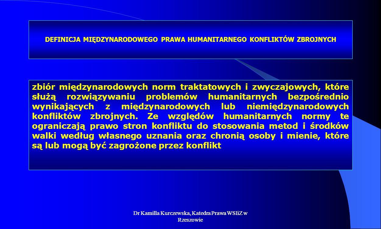 Dr Kamilla Kurczewska, Katedra Prawa WSIiZ w Rzeszowie DEFINICJA MIĘDZYNARODOWEGO PRAWA HUMANITARNEGO KONFLIKTÓW ZBROJNYCH zbiór międzynarodowych norm