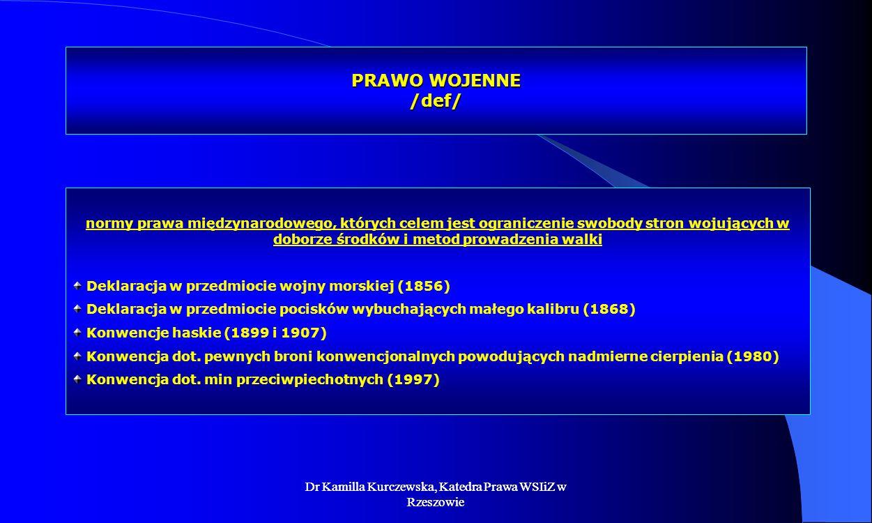 Dr Kamilla Kurczewska, Katedra Prawa WSIiZ w Rzeszowie PRAWO WOJENNE /def/ normy prawa międzynarodowego, których celem jest ograniczenie swobody stron