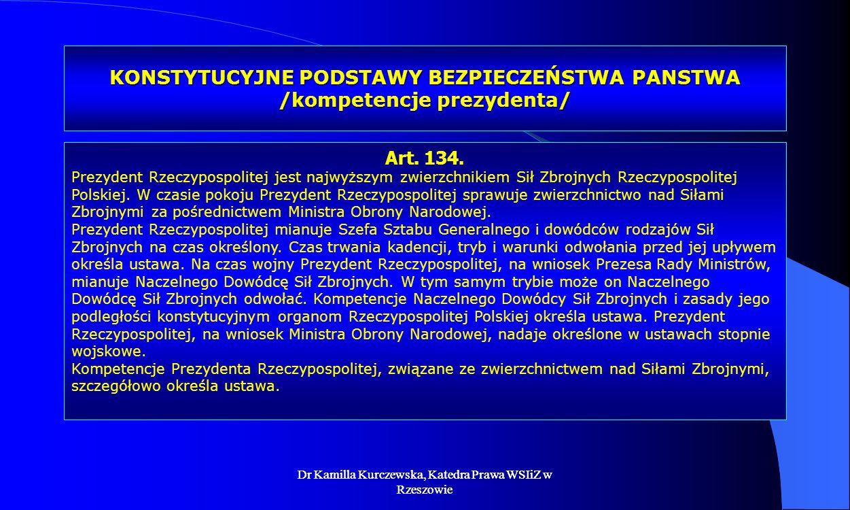 Dr Kamilla Kurczewska, Katedra Prawa WSIiZ w Rzeszowie KONSTYTUCYJNE PODSTAWY BEZPIECZEŃSTWA PANSTWA /kompetencje prezydenta/ Art. 134. Prezydent Rzec