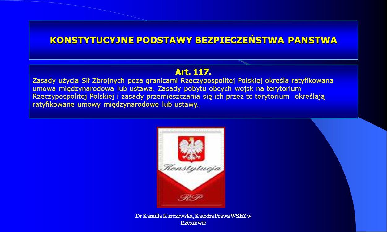 Dr Kamilla Kurczewska, Katedra Prawa WSIiZ w Rzeszowie KONSTYTUCYJNE PODSTAWY BEZPIECZEŃSTWA PANSTWA Art. 117. Zasady użycia Sił Zbrojnych poza granic
