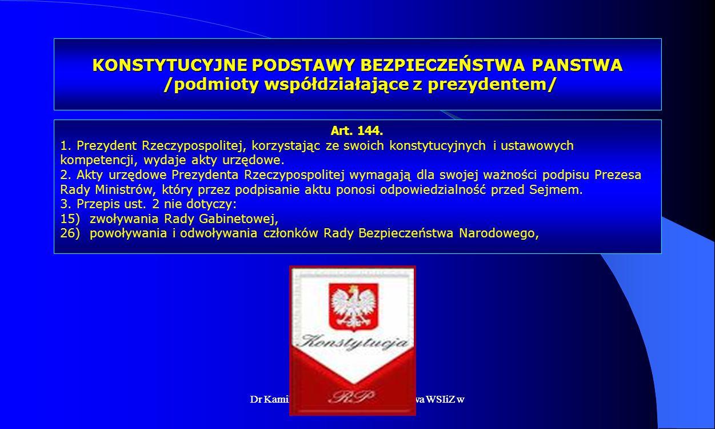 Dr Kamilla Kurczewska, Katedra Prawa WSIiZ w Rzeszowie KONSTYTUCYJNE PODSTAWY BEZPIECZEŃSTWA PANSTWA /podmioty współdziałające z prezydentem/ Art. 144