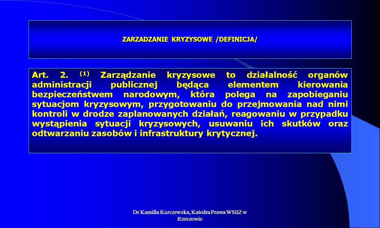 Dr Kamilla Kurczewska, Katedra Prawa WSIiZ w Rzeszowie ZARZADZANIE KRYZYSOWE /DEFINICJA/ Art. 2. (1) Zarządzanie kryzysowe to działalność organów admi