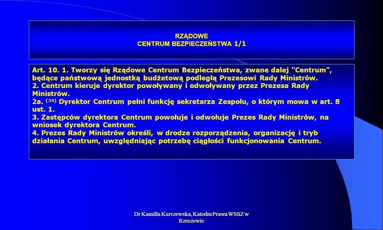 Dr Kamilla Kurczewska, Katedra Prawa WSIiZ w Rzeszowie RZĄDOWE CENTRUM BEZPIECZEŃSTWA 1/1 Art. 10. 1. Tworzy się Rządowe Centrum Bezpieczeństwa, zwane
