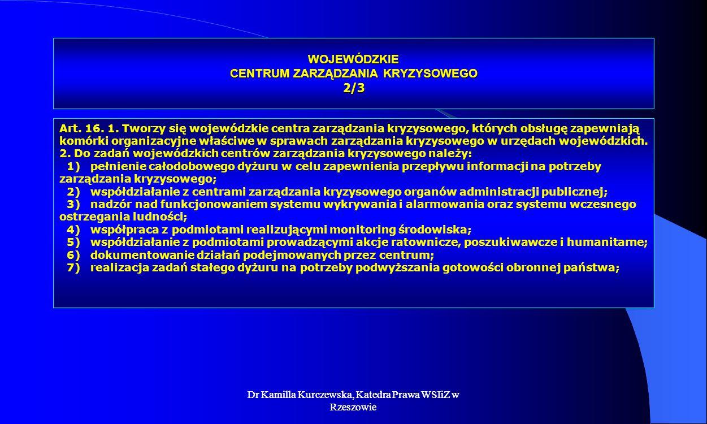 Dr Kamilla Kurczewska, Katedra Prawa WSIiZ w Rzeszowie WOJEWÓDZKIE CENTRUM ZARZĄDZANIA KRYZYSOWEGO 2/3 Art. 16. 1. Tworzy się wojewódzkie centra zarzą