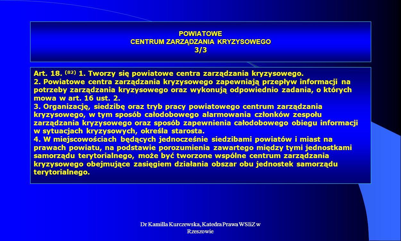 Dr Kamilla Kurczewska, Katedra Prawa WSIiZ w Rzeszowie POWIATOWE CENTRUM ZARZĄDZANIA KRYZYSOWEGO 3/3 Art. 18. (82) 1. Tworzy się powiatowe centra zarz