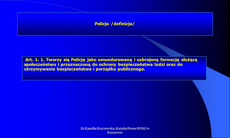 Dr Kamilla Kurczewska, Katedra Prawa WSIiZ w Rzeszowie Policja /definicja/ Art. 1. 1. Tworzy się Policję jako umundurowaną i uzbrojoną formację służąc