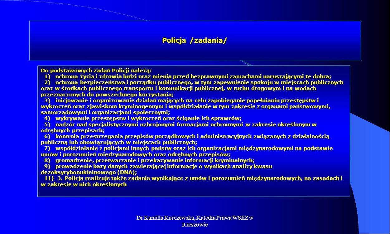 Dr Kamilla Kurczewska, Katedra Prawa WSIiZ w Rzeszowie Policja /zadania/ Do podstawowych zadań Policji należą: 1) ochrona życia i zdrowia ludzi oraz m
