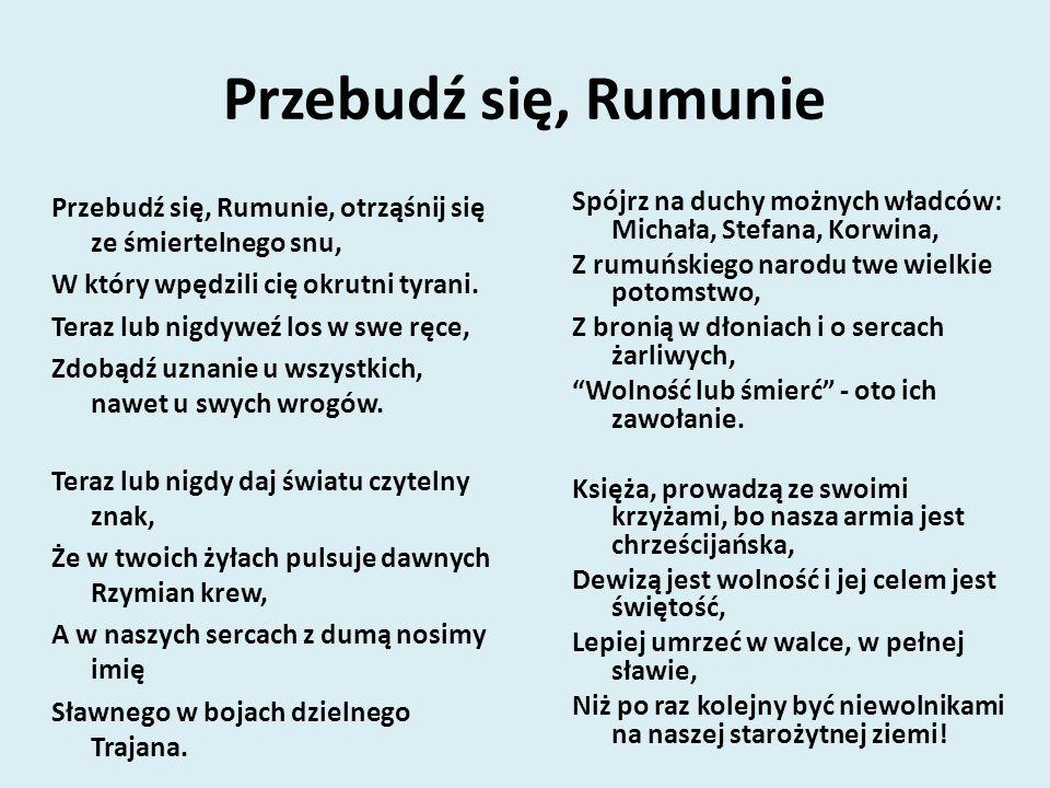 Przebudź się, Rumunie Przebudź się, Rumunie, otrząśnij się ze śmiertelnego snu, W który wpędzili cię okrutni tyrani.