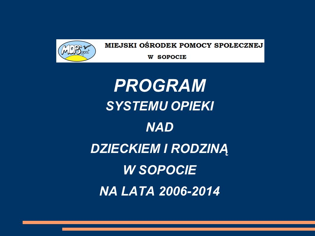 Miejski Ośrodek Pomocy Społecznej w Sopocie Dział Pomocy Rodzinie Miejski Ośrodek Pomocy Społecznej w Sopocie opracował Program Systemu Opieki nad Dzieckiem i Rodziną na lata 2006–2014.