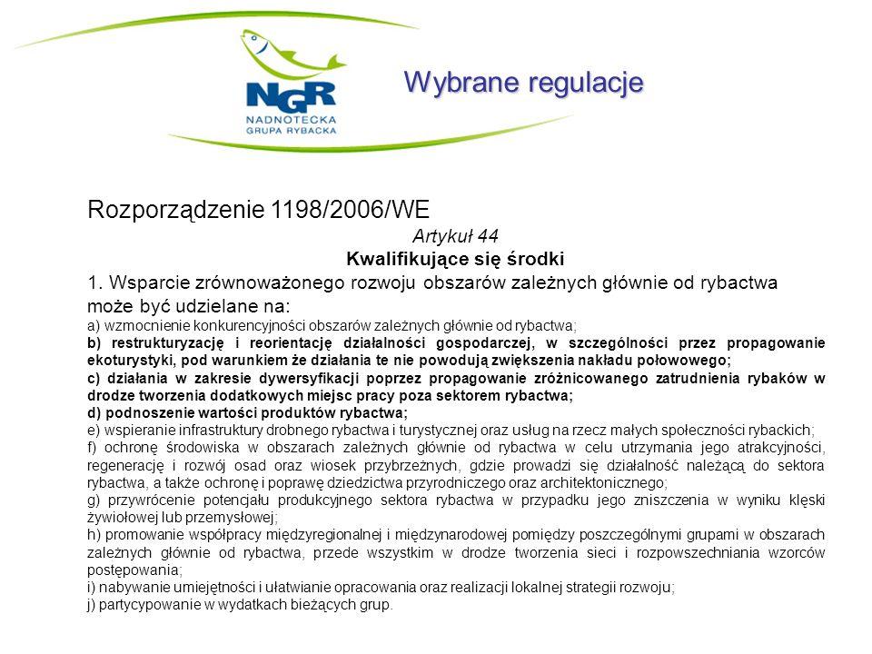Wybrane regulacje Rozporządzenie 1198/2006/WE Artykuł 44 Kwalifikujące się środki 1. Wsparcie zrównoważonego rozwoju obszarów zależnych głównie od ryb