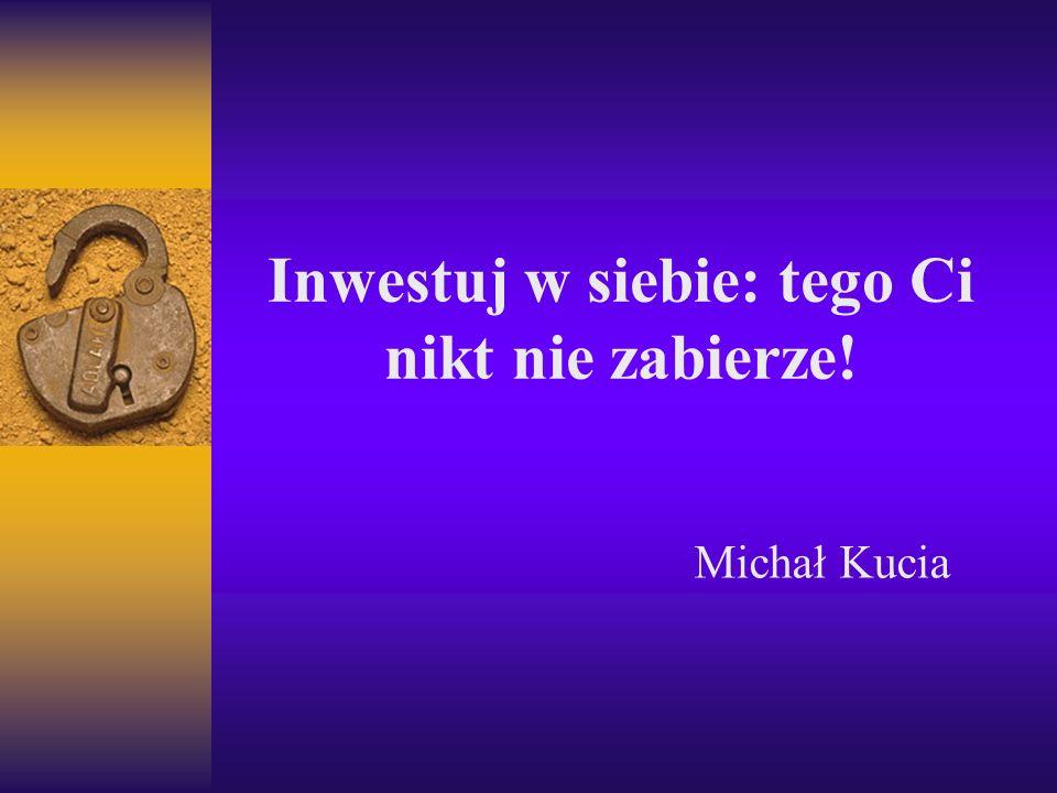 Inwestuj w siebie: tego Ci nikt nie zabierze! Michał Kucia