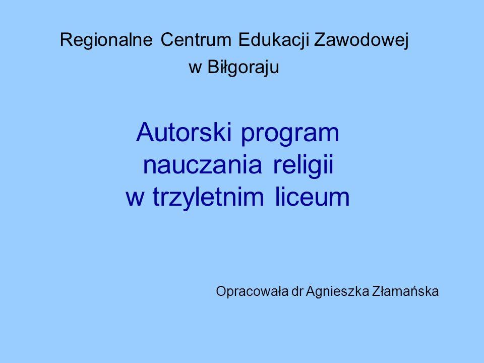 Autorski program nauczania religii w trzyletnim liceum Regionalne Centrum Edukacji Zawodowej w Biłgoraju Opracowała dr Agnieszka Złamańska