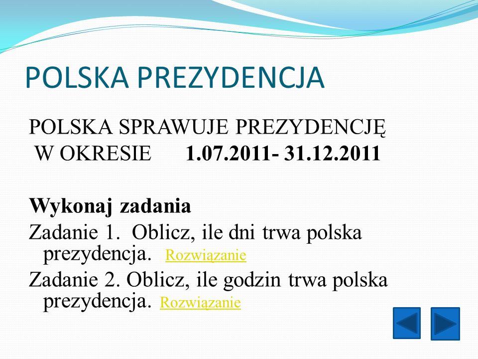 POLSKA PREZYDENCJA POLSKA SPRAWUJE PREZYDENCJĘ W OKRESIE 1.07.2011- 31.12.2011 Wykonaj zadania Zadanie 1. Oblicz, ile dni trwa polska prezydencja. Roz