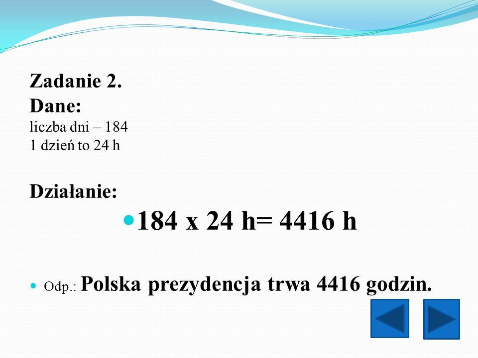 Zadanie 2. Dane: liczba dni – 184 1 dzień to 24 h Działanie: 184 x 24 h= 4416 h Odp.: Polska prezydencja trwa 4416 godzin.