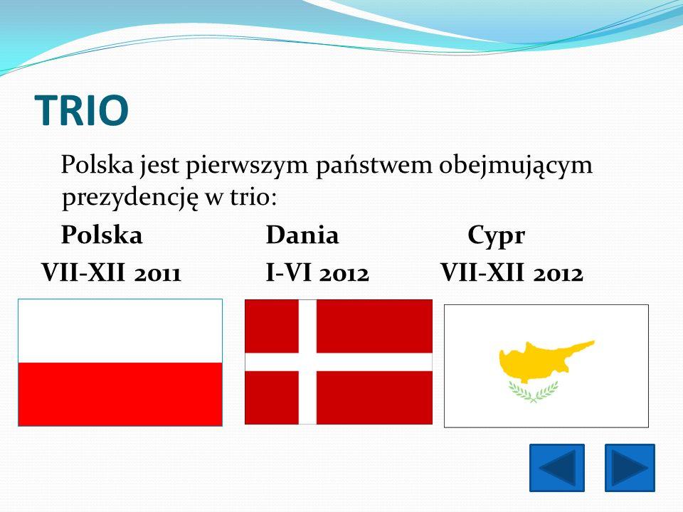 TRIO Polska jest pierwszym państwem obejmującym prezydencję w trio: Polska Dania Cypr VII-XII 2011 I-VI 2012 VII-XII 2012