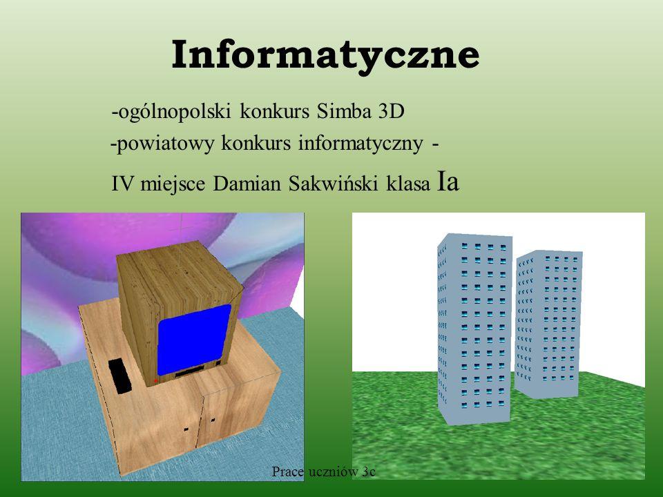 Informatyczne -ogólnopolski konkurs Simba 3D -powiatowy konkurs informatyczny - IV miejsce Damian Sakwiński klasa Ia Prace uczniów 3c
