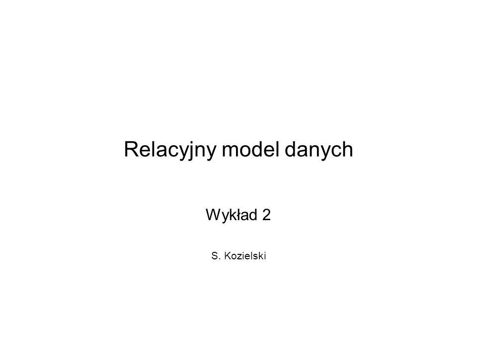 Relacyjny model danych Wykład 2 S. Kozielski