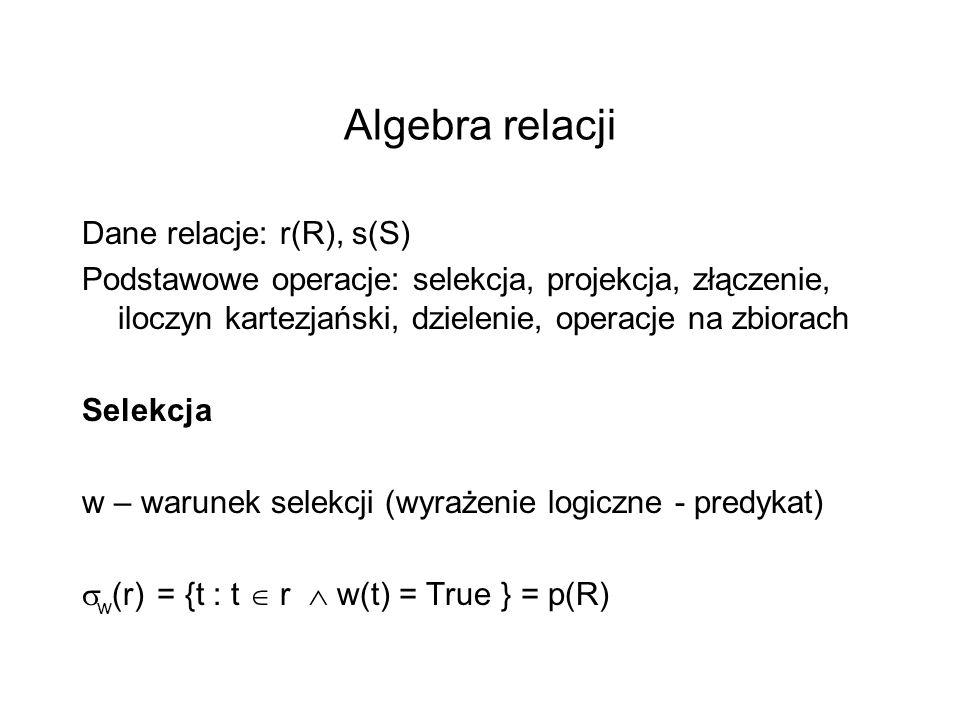 Algebra relacji Dane relacje: r(R), s(S) Podstawowe operacje: selekcja, projekcja, złączenie, iloczyn kartezjański, dzielenie, operacje na zbiorach Se