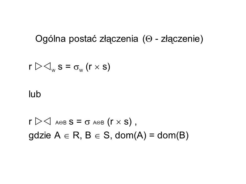 Ogólna postać złączenia ( - złączenie) r w s = w (r s) lub r A B s = A B (r s), gdzie A R, B S, dom(A) = dom(B)