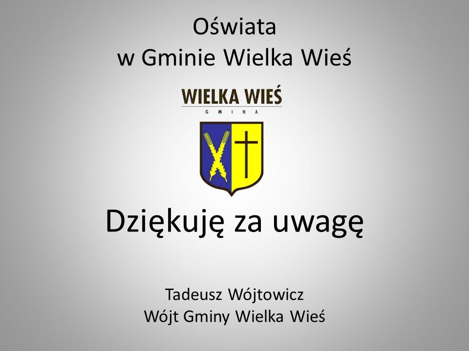 Oświata w Gminie Wielka Wieś Dziękuję za uwagę Tadeusz Wójtowicz Wójt Gminy Wielka Wieś