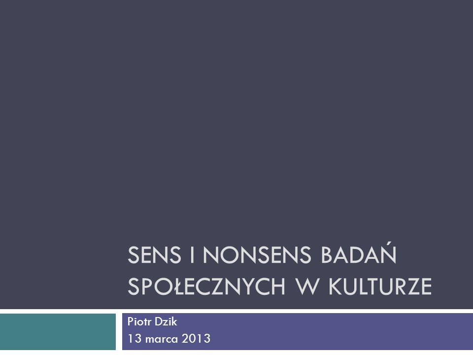 SENS I NONSENS BADAŃ SPOŁECZNYCH W KULTURZE Piotr Dzik 13 marca 2013