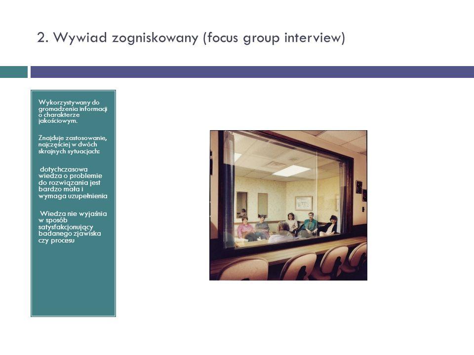 2. Wywiad zogniskowany (focus group interview) Wykorzystywany do gromadzenia informacji o charakterze jakościowym. Znajduje zastosowanie, najczęściej