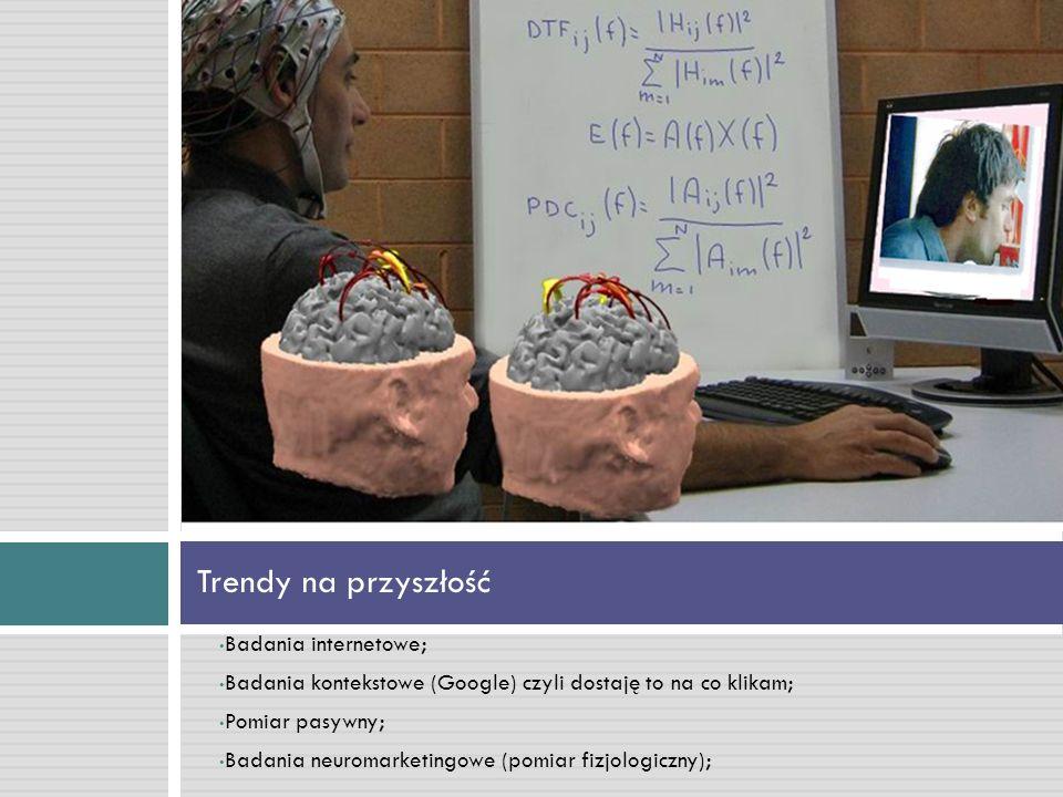Badania internetowe; Badania kontekstowe (Google) czyli dostaję to na co klikam; Pomiar pasywny; Badania neuromarketingowe (pomiar fizjologiczny); Trendy na przyszłość