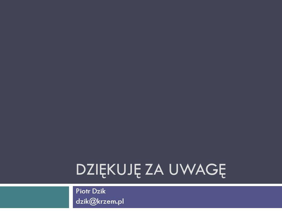 DZIĘKUJĘ ZA UWAGĘ Piotr Dzik dzik@krzem.pl