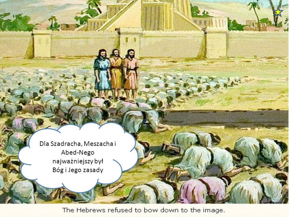 Dla Szadracha, Meszacha i Abed-Nego najważniejszy był Bóg i Jego zasady