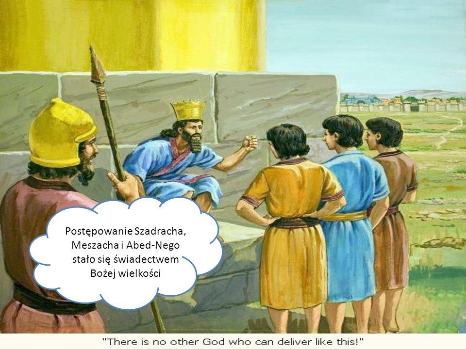 Postępowanie Szadracha, Meszacha i Abed-Nego stało się świadectwem Bożej wielkości